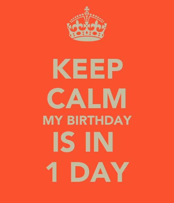 KEEP CALM MY BIRTHDAY IS IN  1 DAY