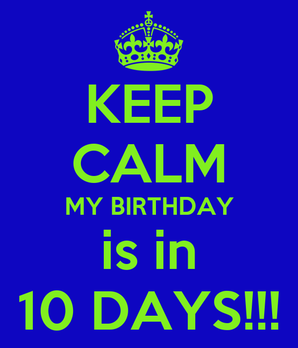 KEEP CALM MY BIRTHDAY is in 10 DAYS!!!