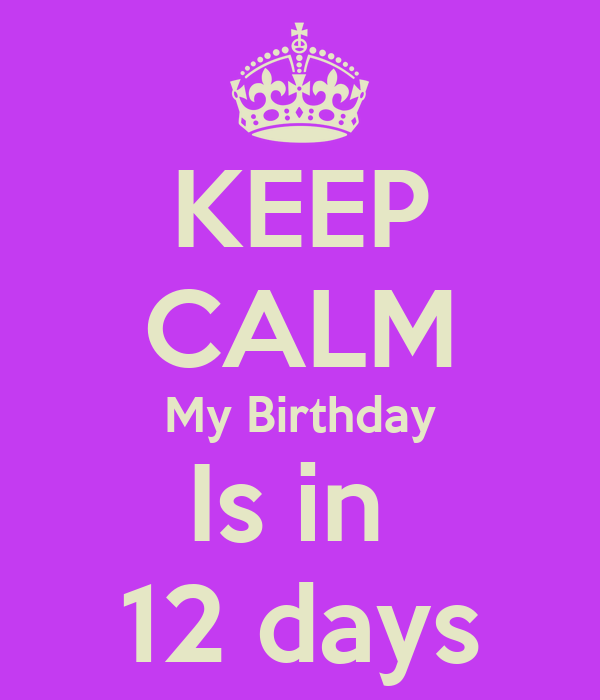 KEEP CALM My Birthday Is in  12 days