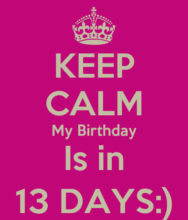 KEEP CALM My Birthday Is in 13 DAYS:)