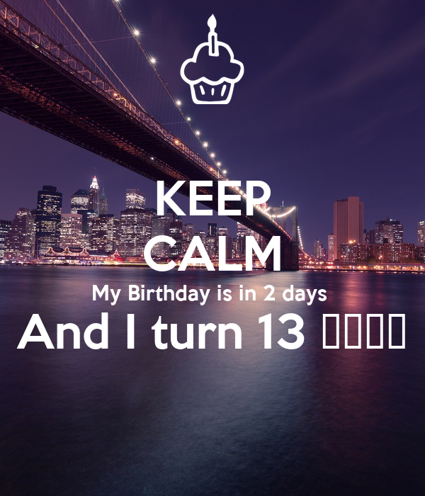 KEEP CALM My Birthday is in 2 days  And I turn 13 😀😀😀😀