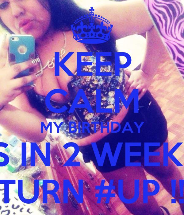 KEEP CALM MY BIRTHDAY IS IN 2 WEEKS #TURN #UP !!!!!