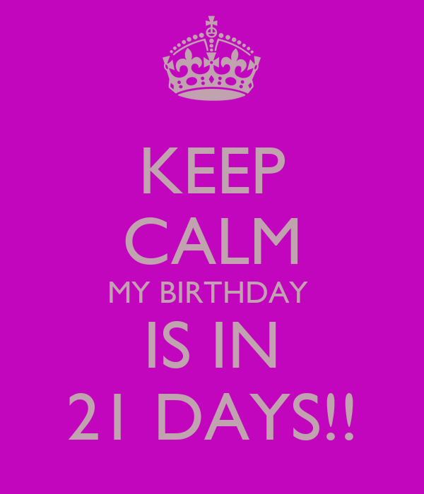 KEEP CALM MY BIRTHDAY  IS IN 21 DAYS!!