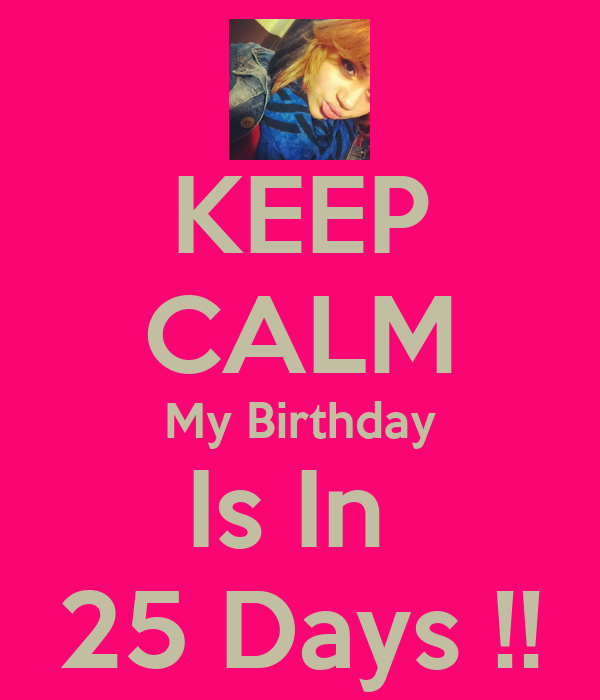 KEEP CALM My Birthday Is In  25 Days !!