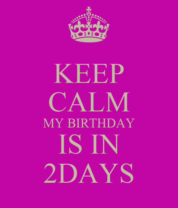 KEEP CALM MY BIRTHDAY IS IN 2DAYS