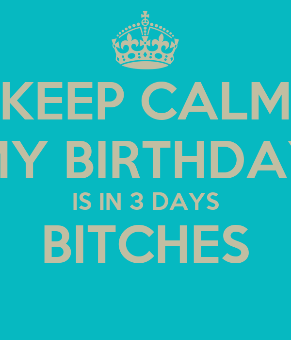KEEP CALM MY BIRTHDAY IS IN 3 DAYS BITCHES