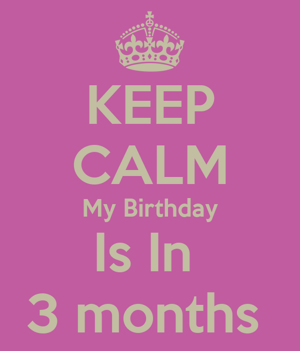 KEEP CALM My Birthday Is In  3 months
