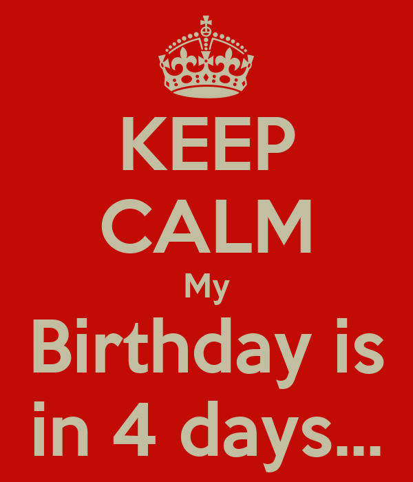 KEEP CALM My Birthday is in 4 days...