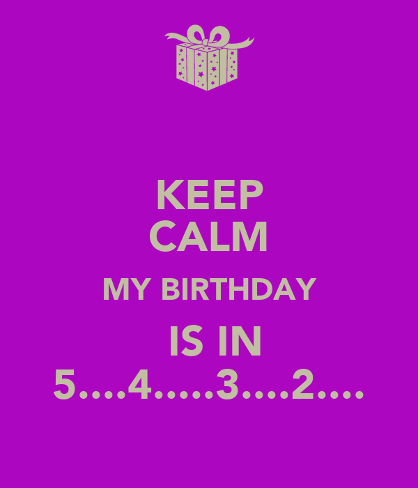 KEEP CALM MY BIRTHDAY  IS IN 5....4.....3....2....