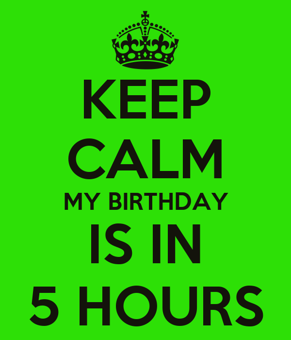 KEEP CALM MY BIRTHDAY IS IN 5 HOURS