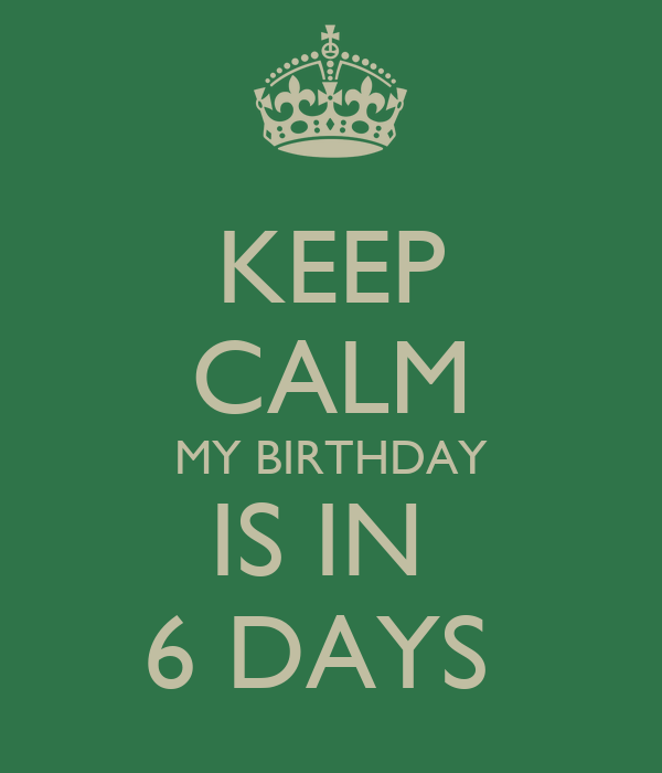 KEEP CALM MY BIRTHDAY IS IN  6 DAYS