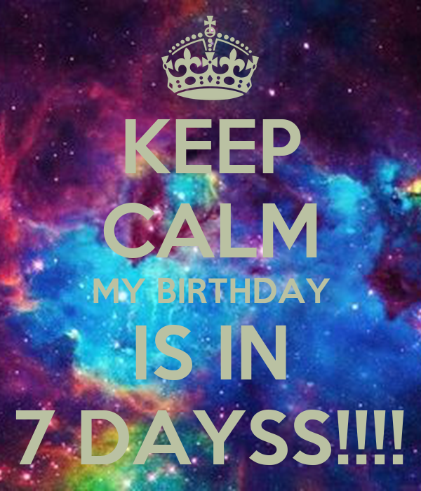 KEEP CALM MY BIRTHDAY IS IN 7 DAYSS!!!!
