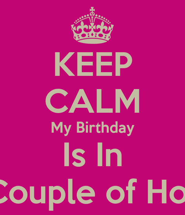 KEEP CALM My Birthday Is In A Couple of Hours