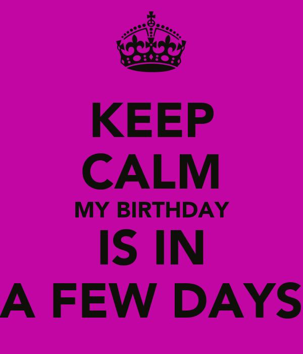 KEEP CALM MY BIRTHDAY IS IN A FEW DAYS