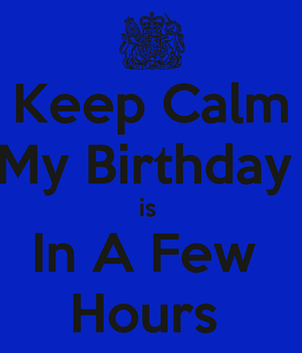Keep Calm My Birthday  is  In A Few  Hours