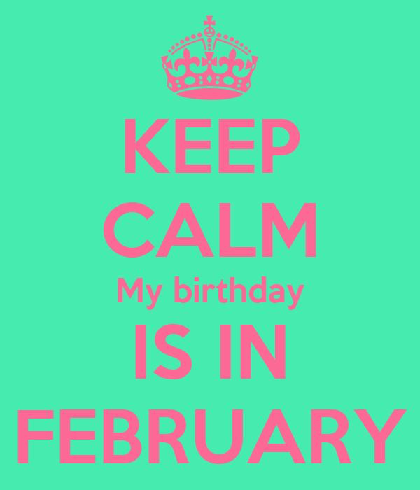 KEEP CALM My birthday IS IN FEBRUARY
