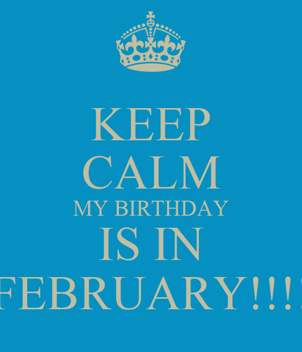 KEEP CALM MY BIRTHDAY IS IN FEBRUARY!!!!