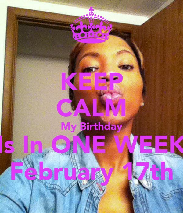 KEEP CALM My Birthday Is In ONE WEEK February 17th