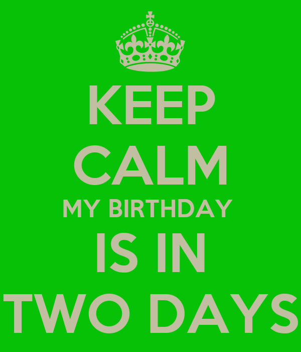 KEEP CALM MY BIRTHDAY  IS IN TWO DAYS