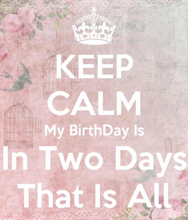 KEEP CALM My BirthDay Is In Two Days That Is All
