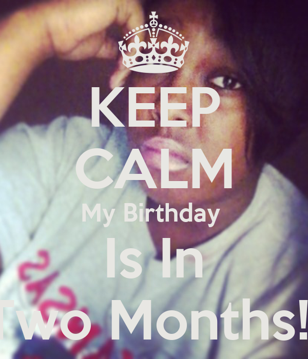 KEEP CALM My Birthday  Is In Two Months!