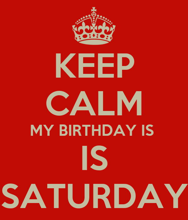 KEEP CALM MY BIRTHDAY IS  IS SATURDAY