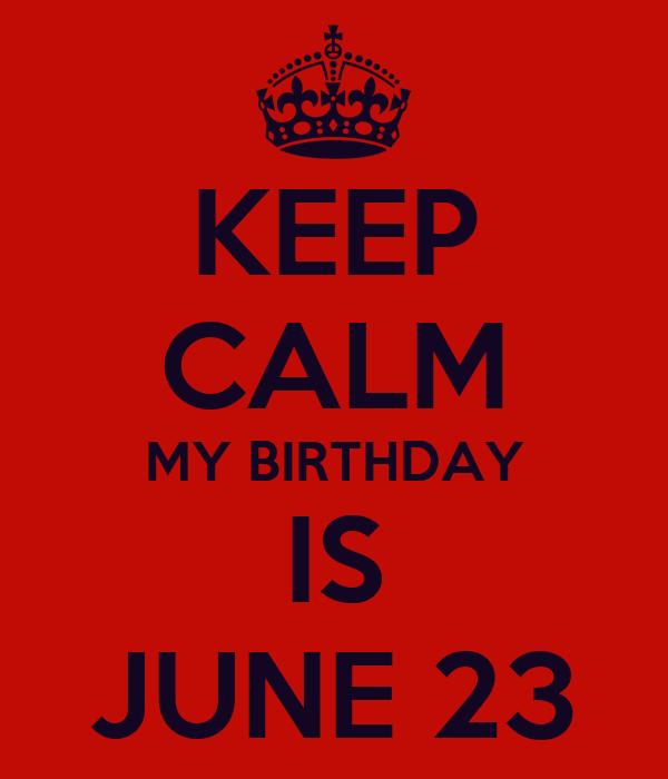 KEEP CALM MY BIRTHDAY IS JUNE 23