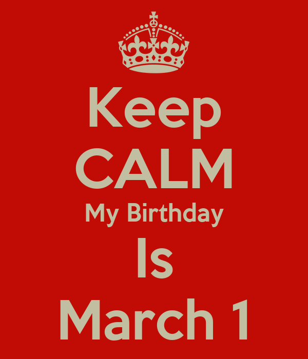 Keep CALM My Birthday Is March 1
