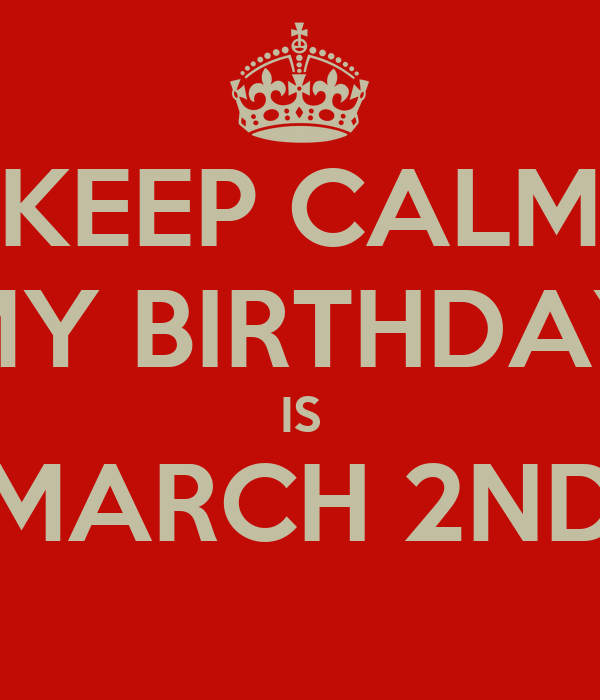 KEEP CALM MY BIRTHDAY IS MARCH 2ND