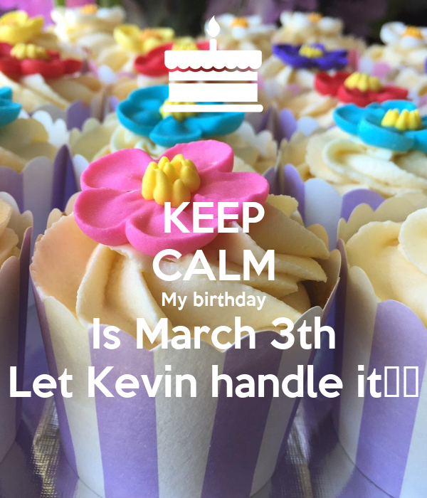KEEP CALM My birthday Is March 3th Let Kevin handle it🙏🙏