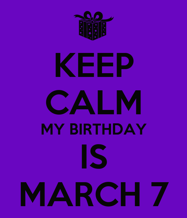KEEP CALM MY BIRTHDAY IS MARCH 7