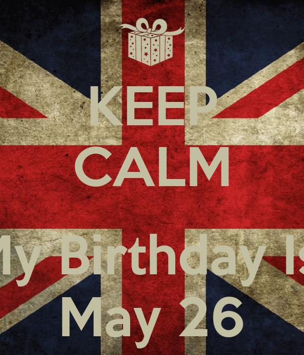 KEEP CALM  My Birthday Is  May 26