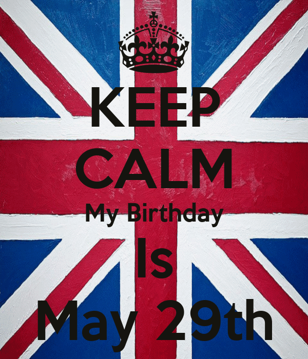 KEEP CALM My Birthday Is May 29th