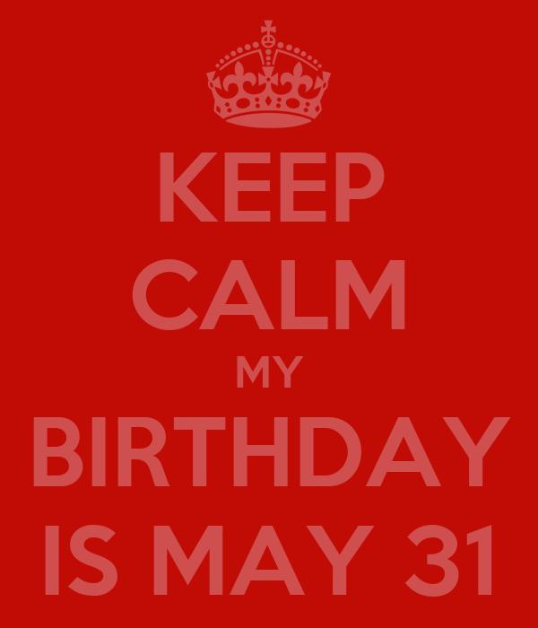 KEEP CALM MY BIRTHDAY IS MAY 31