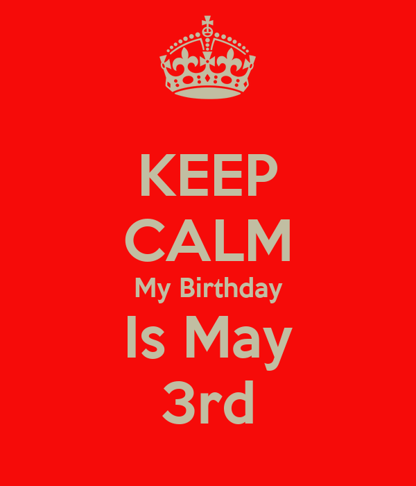 KEEP CALM My Birthday Is May 3rd