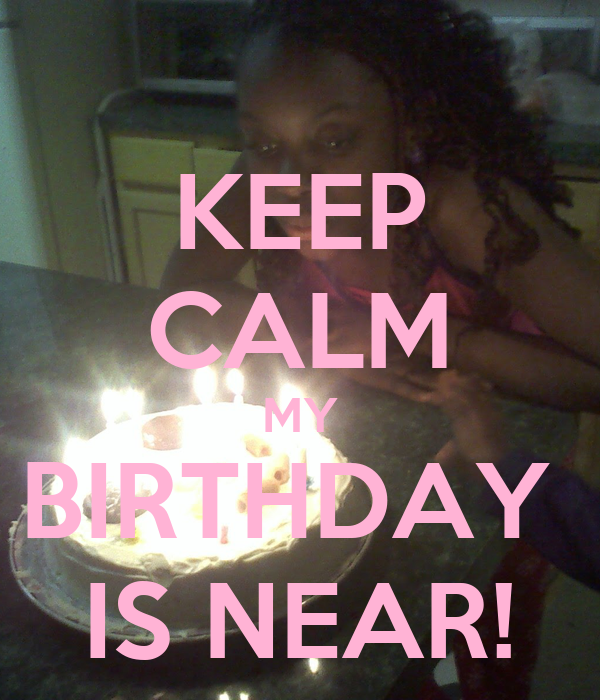 KEEP CALM MY BIRTHDAY  IS NEAR!