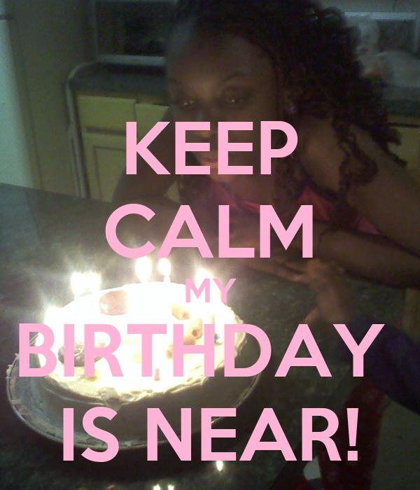 KEEP CALM MY BIRTHDAY  IS NEAR!