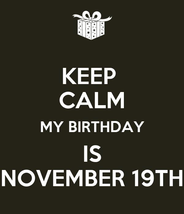KEEP  CALM MY BIRTHDAY IS NOVEMBER 19TH