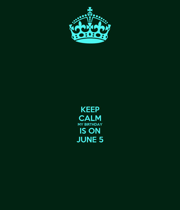 KEEP CALM MY BIRTHDAY IS ON JUNE 5