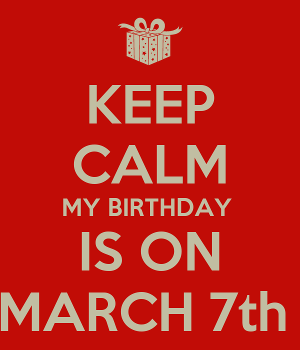 KEEP CALM MY BIRTHDAY  IS ON MARCH 7th