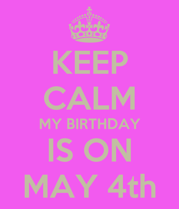KEEP CALM MY BIRTHDAY IS ON MAY 4th