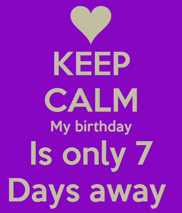 KEEP CALM My birthday Is only 7 Days away