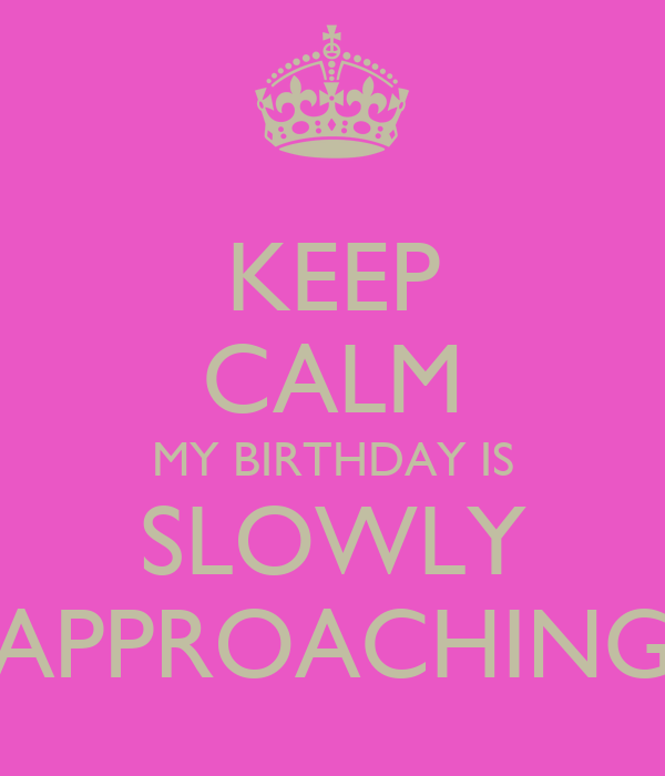 KEEP CALM MY BIRTHDAY IS SLOWLY APPROACHING