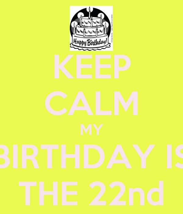 KEEP CALM MY BIRTHDAY IS THE 22nd