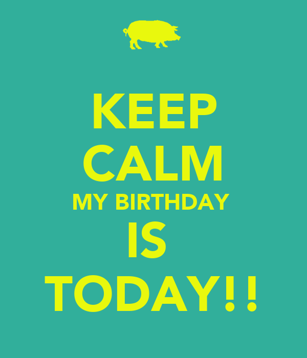 KEEP CALM MY BIRTHDAY  IS  TODAY!!