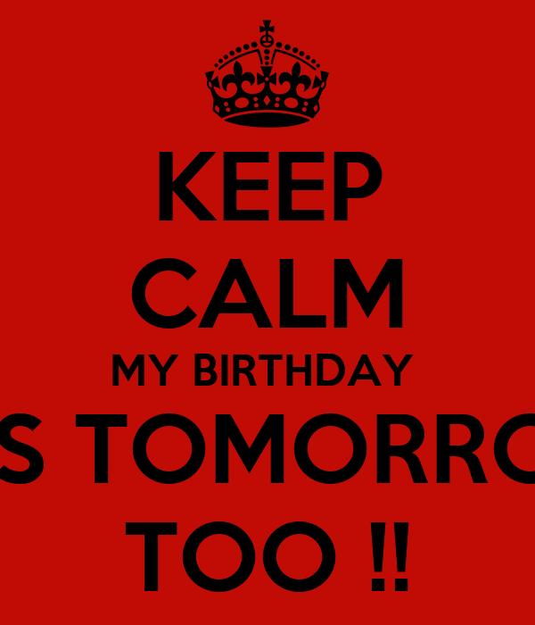 KEEP CALM MY BIRTHDAY  IS TOMORRO TOO !!