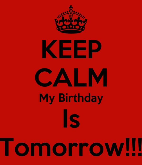 KEEP CALM My Birthday Is Tomorrow!!!