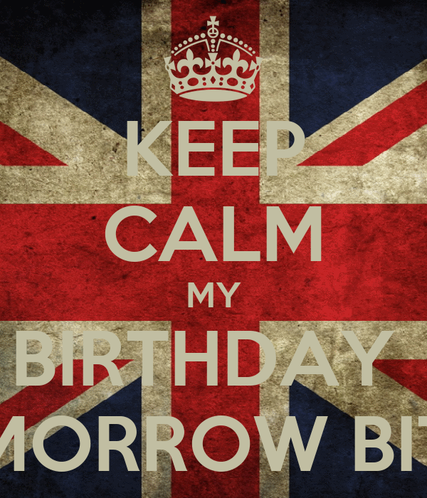 KEEP CALM MY BIRTHDAY  IS TOMORROW BITCHES