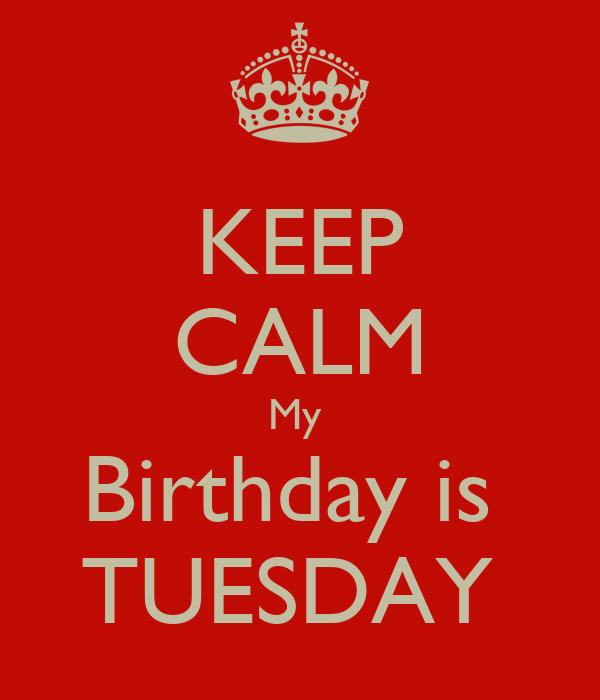 KEEP CALM My  Birthday is  TUESDAY
