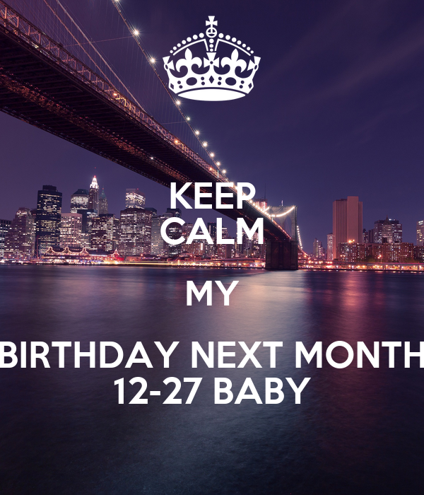 KEEP CALM MY BIRTHDAY NEXT MONTH 12-27 BABY